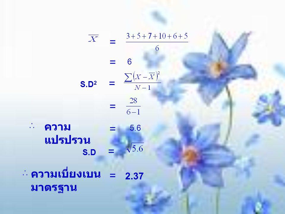 = = 6 S.D 2 = = = ความ แปรปรวน 5.6 S.D = ความเบี่ยงเบน มาตรฐาน = 2.37