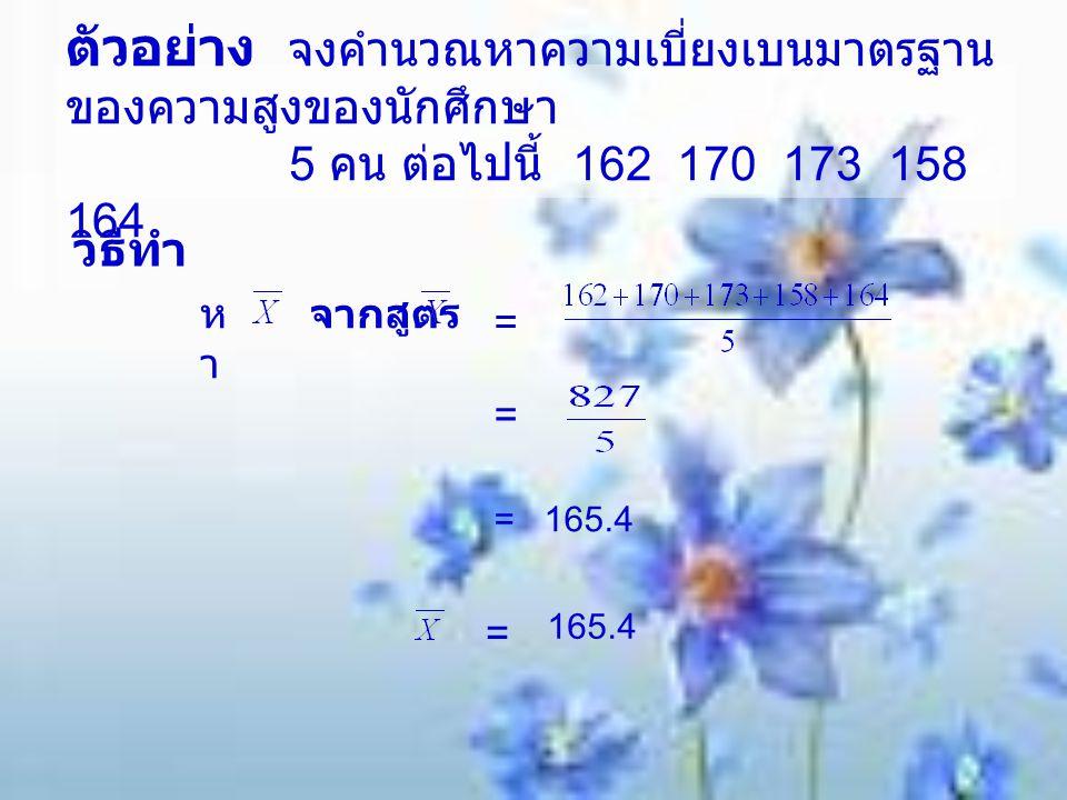 ตัวอย่าง จงคำนวณหาความเบี่ยงเบนมาตรฐาน ของความสูงของนักศึกษา 5 คน ต่อไปนี้ 162 170 173 158 164 วิธีทำ หาหา จากสูตร = = = 165.4 = 165.4
