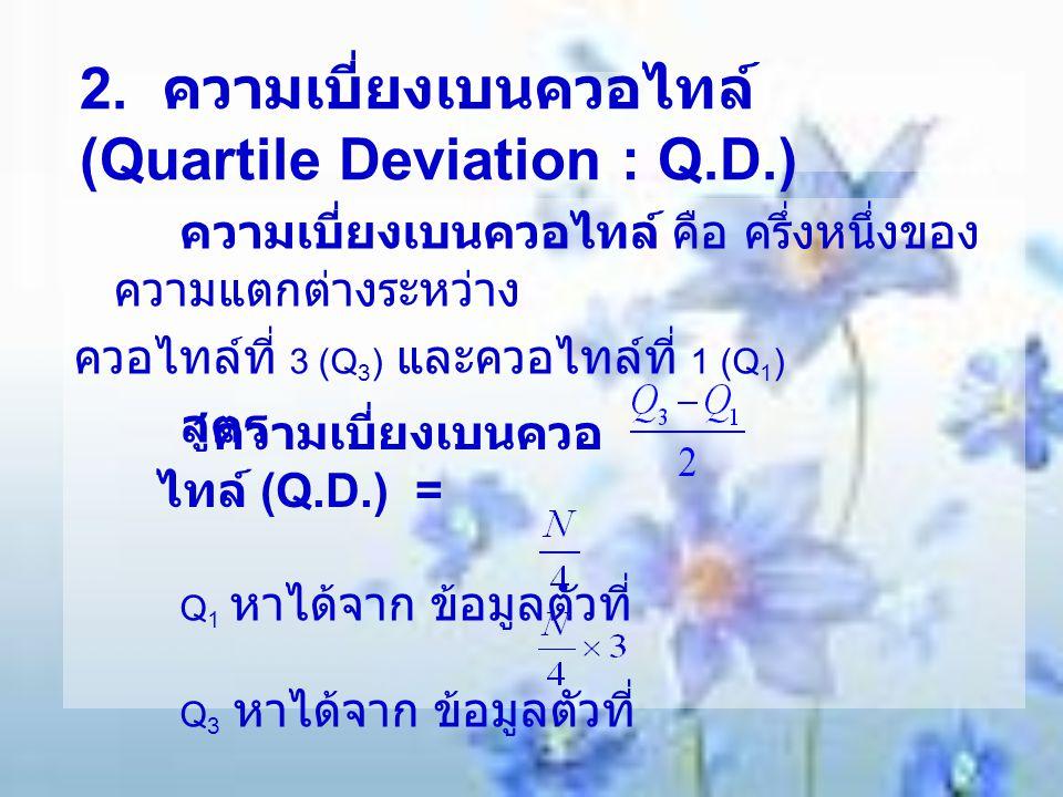 2. ความเบี่ยงเบนควอไทล์ (Quartile Deviation : Q.D.) ความเบี่ยงเบนควอไทล์ คือ ครึ่งหนึ่งของ ความแตกต่างระหว่าง ควอไทล์ที่ 3 (Q 3 ) และควอไทล์ที่ 1 (Q 1