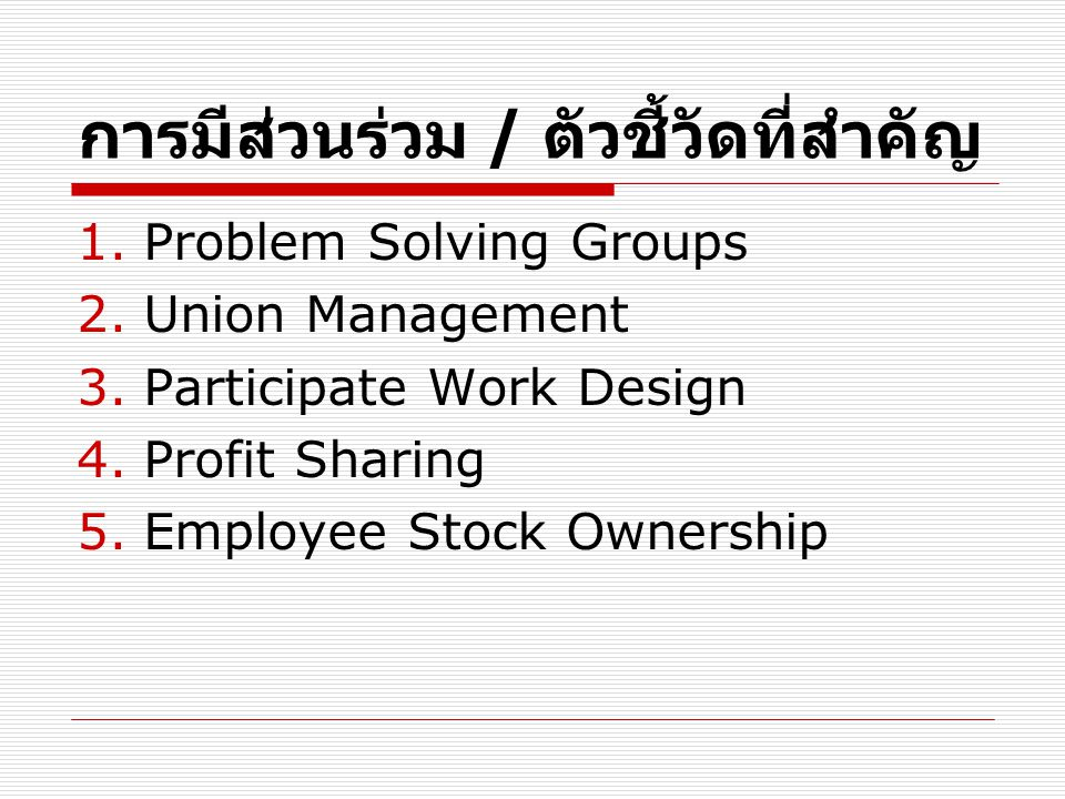 การมีส่วนร่วม / ตัวชี้วัดที่สำคัญ 1.Problem Solving Groups 2.Union Management 3.Participate Work Design 4.Profit Sharing 5.Employee Stock Ownership