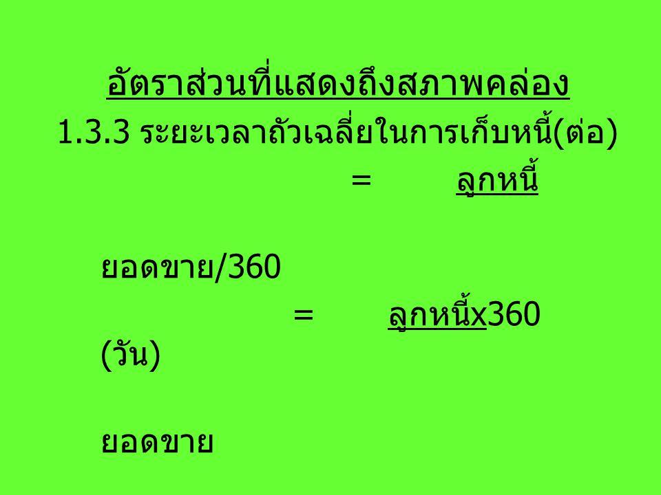อัตราส่วนที่แสดงถึงสภาพคล่อง 1.3.3 ระยะเวลาถัวเฉลี่ยในการเก็บหนี้ ( ต่อ ) = ลูกหนี้ ยอดขาย /360 = ลูกหนี้ x360 ( วัน ) ยอดขาย