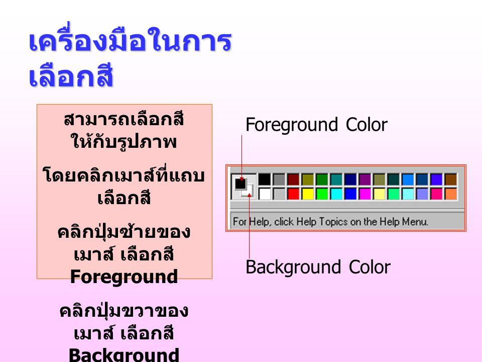 เครื่องมือในการ เลือกสี สามารถเลือกสี ให้กับรูปภาพ โดยคลิกเมาส์ที่แถบ เลือกสี คลิกปุ่มซ้ายของ เมาส์ เลือกสี Foreground คลิกปุ่มขวาของ เมาส์ เลือกสี Background Foreground Color Background Color