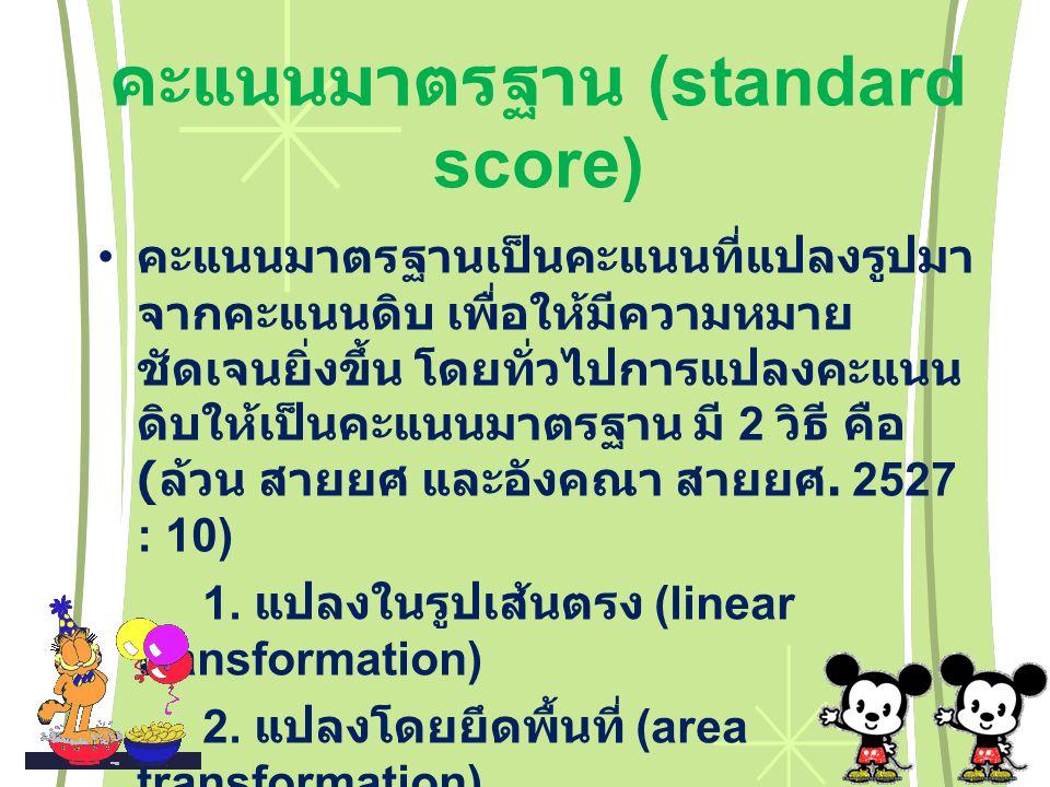 คะแนนมาตรฐาน (standard score) คะแนนมาตรฐานเป็นคะแนนที่แปลงรูปมา จากคะแนนดิบ เพื่อให้มีความหมาย ชัดเจนยิ่งขึ้น โดยทั่วไปการแปลงคะแนน ดิบให้เป็นคะแนนมาตรฐาน มี 2 วิธี คือ ( ล้วน สายยศ และอังคณา สายยศ.