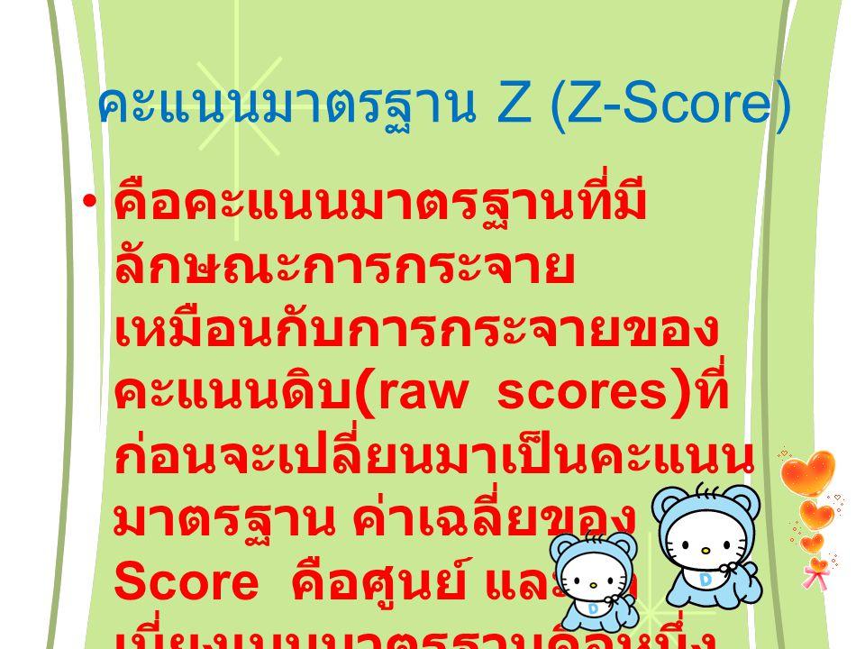 คะแนนมาตรฐาน Z (Z-Score) คือคะแนนมาตรฐานที่มี ลักษณะการกระจาย เหมือนกับการกระจายของ คะแนนดิบ (raw scores) ที่ ก่อนจะเปลี่ยนมาเป็นคะแนน มาตรฐาน ค่าเฉลี่ยของ Z- Score คือศูนย์ และค่า เบี่ยงเบนมาตรฐานคือหนึ่ง