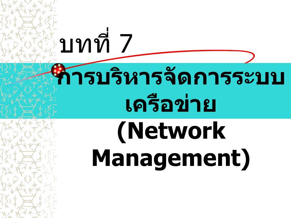 บทที่ 7 การบริหารจัดการระบบ เครือข่าย (Network Management)