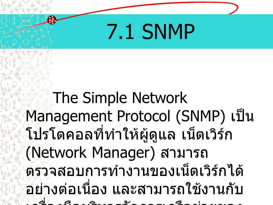 7.1 SNMP The Simple Network Management Protocol (SNMP) เป็น โปรโตคอลที่ทำให้ผู้ดูแล เน็ตเวิร์ก (Network Manager) สามารถ ตรวจสอบการทำงานของเน็ตเวิร์กได