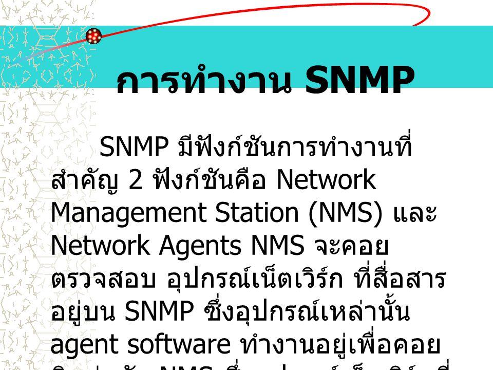 การทำงาน SNMP SNMP มีฟังก์ชันการทำงานที่ สำคัญ 2 ฟังก์ชันคือ Network Management Station (NMS) และ Network Agents NMS จะคอย ตรวจสอบ อุปกรณ์เน็ตเวิร์ก ท