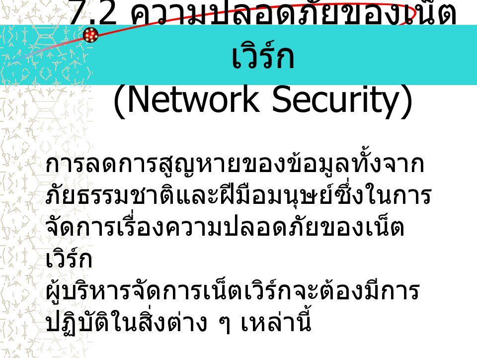 7.2 ความปลอดภัยของเน็ต เวิร์ก (Network Security) การลดการสูญหายของข้อมูลทั้งจาก ภัยธรรมชาติและฝีมือมนุษย์ซึ่งในการ จัดการเรื่องความปลอดภัยของเน็ต เวิร