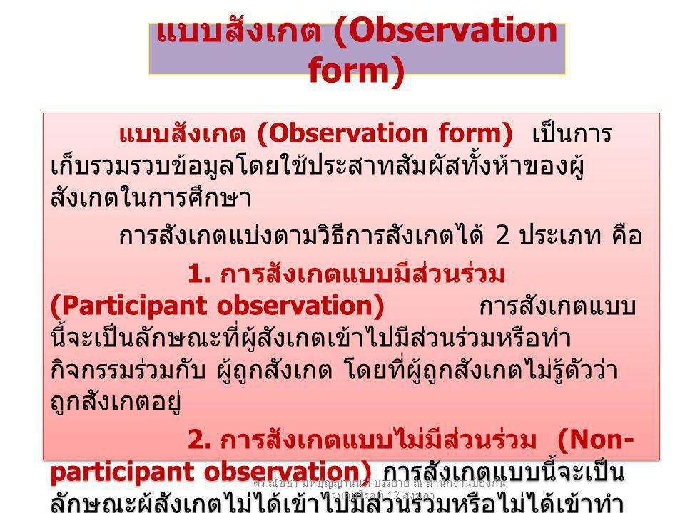 แบบสังเกต (Observation form) แบบสังเกต (Observation form) เป็นการ เก็บรวมรวบข้อมูลโดยใช้ประสาทสัมผัสทั้งห้าของผู้ สังเกตในการศึกษา การสังเกตแบ่งตามวิธีการสังเกตได้ 2 ประเภท คือ 1.