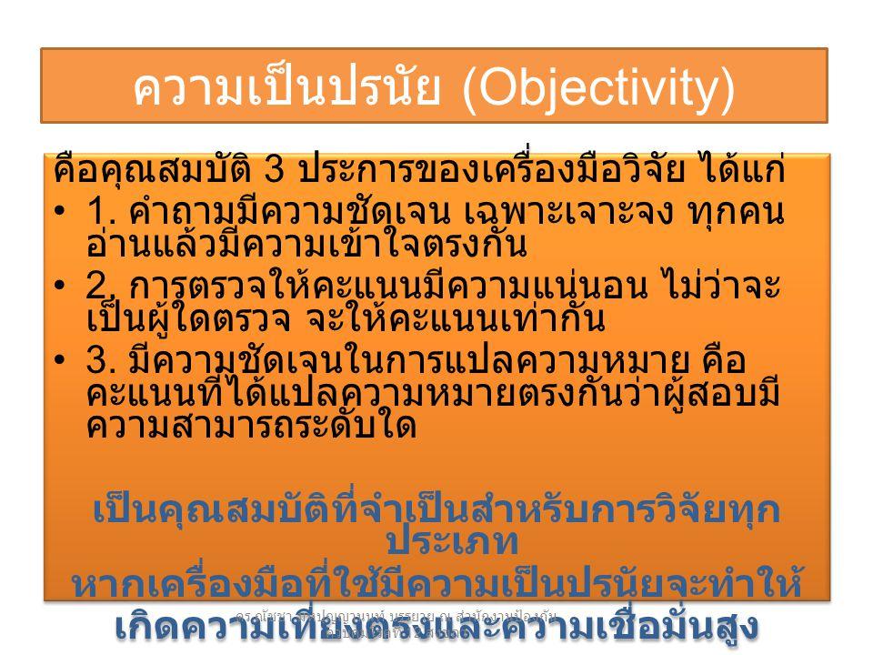 ความเป็นปรนัย (Objectivity) คือคุณสมบัติ 3 ประการของเครื่องมือวิจัย ได้แก่ 1. คำถามมีความชัดเจน เฉพาะเจาะจง ทุกคน อ่านแล้วมีความเข้าใจตรงกัน 2. การตรว