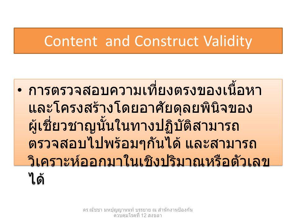 Criterion-related Validity เป็นการพิจารณาจากพฤติกรรมของบุคคลที่ถูก ทดสอบเป็นหลัก โดยอาศัยเวลาเป็นเกณฑ์บ่งชี้ ความเที่ยงตรง แบ่งออกเป็น 2 ประเภทคือ – ความเที่ยงตรงตามสภาพ (concurrent validity) เป็นความสอดคล้องของผลการวัด จากเครื่องมือที่สร้างขึ้นกับสภาพความเป็น จริงขณะนั้น เช่นการสร้างเครื่องวัดความรู้ด้าน การรักษาสุขภาพ ( การบริโภคอาหาร การ ออกกำลังกาย ฯลฯ ) หากผู้ที่ได้คะแนนจาก การทดสอบนี้สูงเป็นผู้ที่ปฏิบัติตนในเรื่องการ รักษาสุขภาพดี ส่วนผู้ที่ได้คะแนนต่ำเป็นผู้ที่มี การปฏิบัติตัวไม่ถูกต้องแสดงว่าเครื่องมือวิจัย นี้มีความเที่ยงตรงตามสภาพสูง เป็นการพิจารณาจากพฤติกรรมของบุคคลที่ถูก ทดสอบเป็นหลัก โดยอาศัยเวลาเป็นเกณฑ์บ่งชี้ ความเที่ยงตรง แบ่งออกเป็น 2 ประเภทคือ – ความเที่ยงตรงตามสภาพ (concurrent validity) เป็นความสอดคล้องของผลการวัด จากเครื่องมือที่สร้างขึ้นกับสภาพความเป็น จริงขณะนั้น เช่นการสร้างเครื่องวัดความรู้ด้าน การรักษาสุขภาพ ( การบริโภคอาหาร การ ออกกำลังกาย ฯลฯ ) หากผู้ที่ได้คะแนนจาก การทดสอบนี้สูงเป็นผู้ที่ปฏิบัติตนในเรื่องการ รักษาสุขภาพดี ส่วนผู้ที่ได้คะแนนต่ำเป็นผู้ที่มี การปฏิบัติตัวไม่ถูกต้องแสดงว่าเครื่องมือวิจัย นี้มีความเที่ยงตรงตามสภาพสูง ดร.