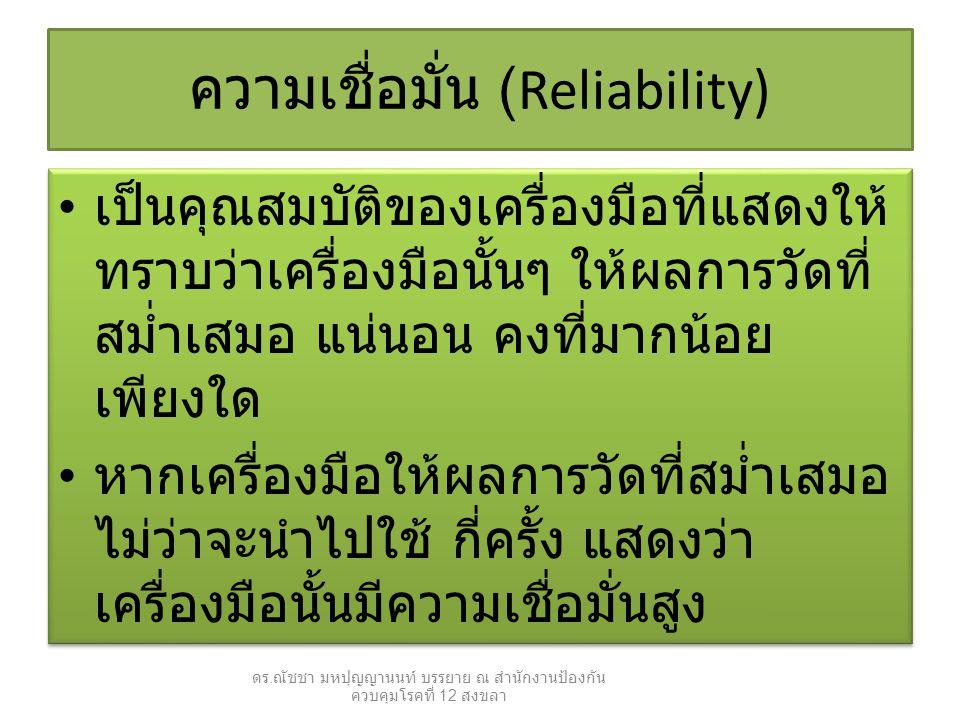 ความเชื่อมั่น (Reliability) เป็นคุณสมบัติของเครื่องมือที่แสดงให้ ทราบว่าเครื่องมือนั้นๆ ให้ผลการวัดที่ สม่ำเสมอ แน่นอน คงที่มากน้อย เพียงใด หากเครื่องมือให้ผลการวัดที่สม่ำเสมอ ไม่ว่าจะนำไปใช้ กี่ครั้ง แสดงว่า เครื่องมือนั้นมีความเชื่อมั่นสูง เป็นคุณสมบัติของเครื่องมือที่แสดงให้ ทราบว่าเครื่องมือนั้นๆ ให้ผลการวัดที่ สม่ำเสมอ แน่นอน คงที่มากน้อย เพียงใด หากเครื่องมือให้ผลการวัดที่สม่ำเสมอ ไม่ว่าจะนำไปใช้ กี่ครั้ง แสดงว่า เครื่องมือนั้นมีความเชื่อมั่นสูง ดร.
