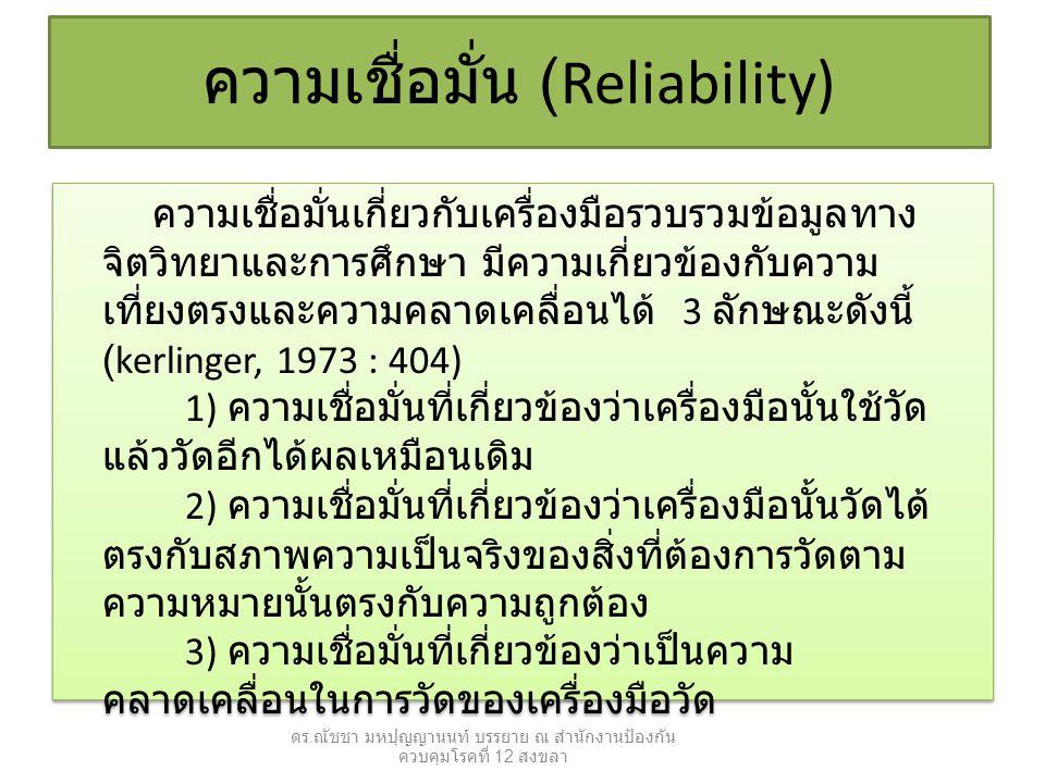 ความเชื่อมั่นเกี่ยวกับเครื่องมือรวบรวมข้อมูลทาง จิตวิทยาและการศึกษา มีความเกี่ยวข้องกับความ เที่ยงตรงและความคลาดเคลื่อนได้ 3 ลักษณะดังนี้ (kerlinger, 1973 : 404) 1) ความเชื่อมั่นที่เกี่ยวข้องว่าเครื่องมือนั้นใช้วัด แล้ววัดอีกได้ผลเหมือนเดิม 2) ความเชื่อมั่นที่เกี่ยวข้องว่าเครื่องมือนั้นวัดได้ ตรงกับสภาพความเป็นจริงของสิ่งที่ต้องการวัดตาม ความหมายนั้นตรงกับความถูกต้อง 3) ความเชื่อมั่นที่เกี่ยวข้องว่าเป็นความ คลาดเคลื่อนในการวัดของเครื่องมือวัด ความเชื่อมั่น (Reliability) ดร.