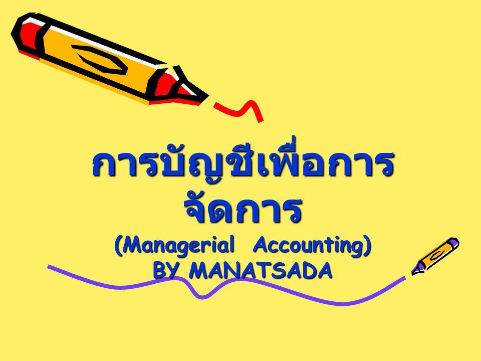 การบัญชีเพื่อการ จัดการ (Managerial Accounting) BY MANATSADA