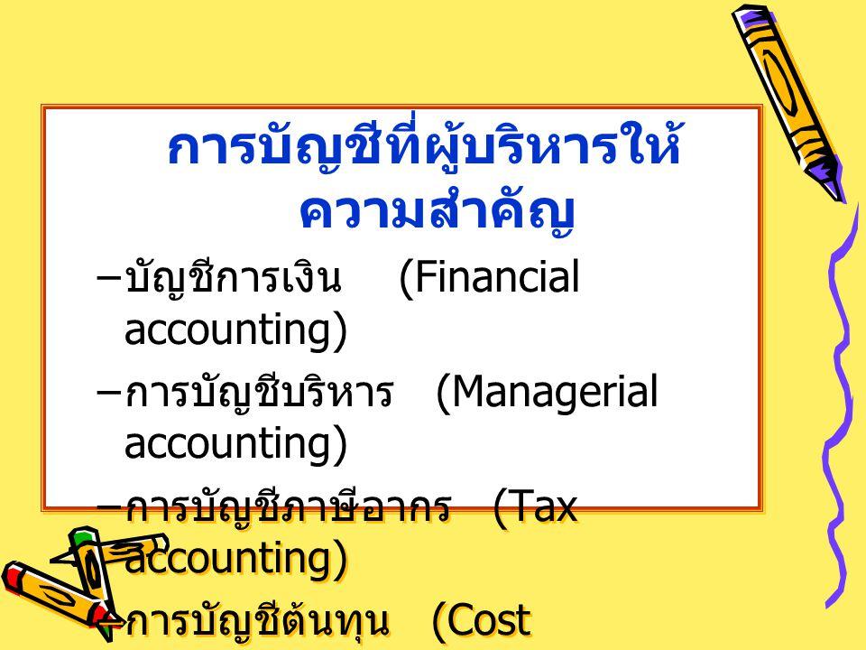 การบัญชีที่ผู้บริหารให้ ความสำคัญ – บัญชีการเงิน (Financial accounting) – การบัญชีบริหาร (Managerial accounting) – การบัญชีภาษีอากร (Tax accounting) –