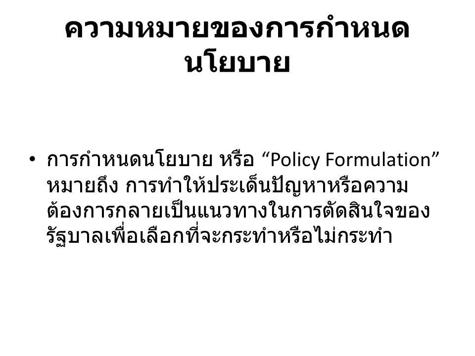 """ความหมายของการกำหนด นโยบาย การกำหนดนโยบาย หรือ """"Policy Formulation"""" หมายถึง การทำให้ประเด็นปัญหาหรือความ ต้องการกลายเป็นแนวทางในการตัดสินใจของ รัฐบาลเ"""