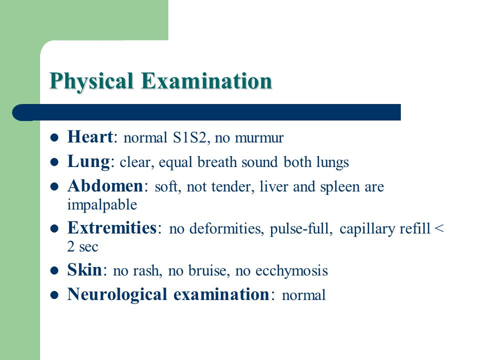 Physical Examination Heart: normal S1S2, no murmur Lung: clear, equal breath sound both lungs Abdomen: soft, not tender, liver and spleen are impalpable Extremities: no deformities, pulse-full, capillary refill < 2 sec Skin: no rash, no bruise, no ecchymosis Neurological examination: normal
