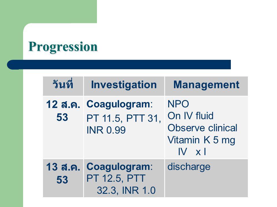 Progression วันที่ InvestigationManagement 12 ส. ค. 53 Coagulogram: PT 11.5, PTT 31, INR 0.99 NPO On IV fluid Observe clinical Vitamin K 5 mg IV x I 1