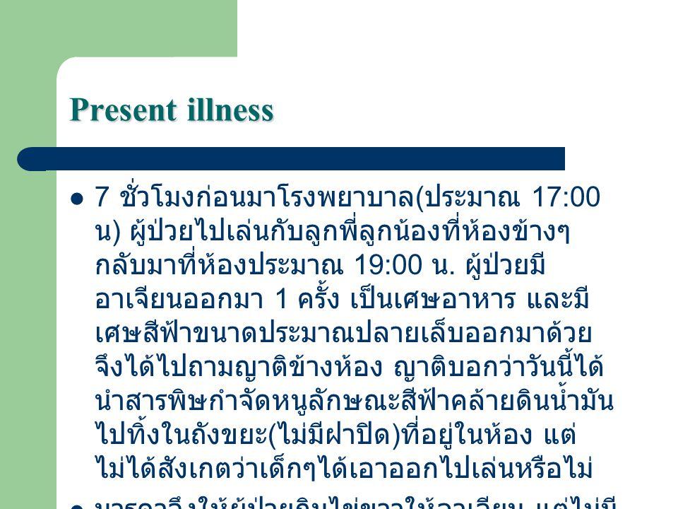 Present illness 7 ชั่วโมงก่อนมาโรงพยาบาล ( ประมาณ 17:00 น ) ผู้ป่วยไปเล่นกับลูกพี่ลูกน้องที่ห้องข้างๆ กลับมาที่ห้องประมาณ 19:00 น. ผู้ป่วยมี อาเจียนออ