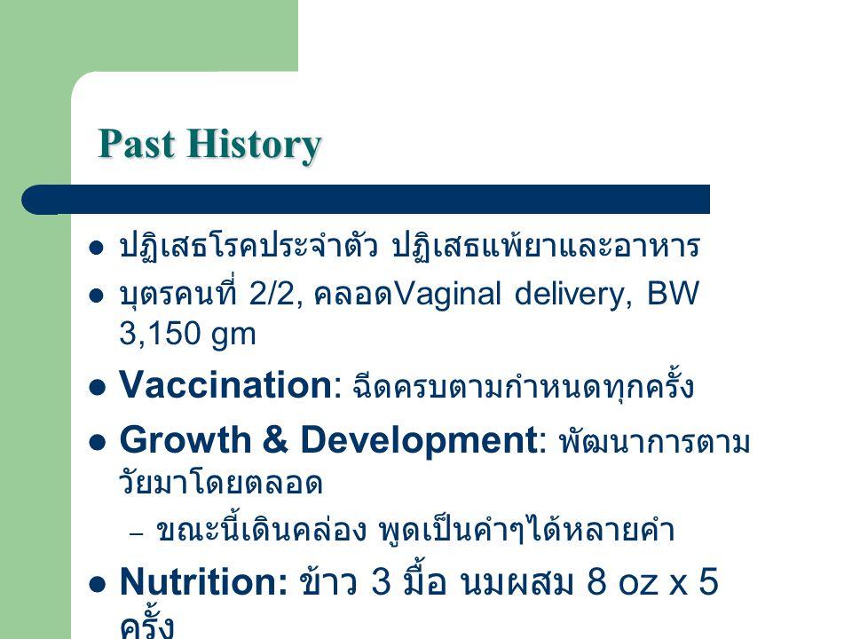 Past History ปฏิเสธโรคประจำตัว ปฏิเสธแพ้ยาและอาหาร บุตรคนที่ 2/2, คลอด Vaginal delivery, BW 3,150 gm Vaccination: ฉีดครบตามกำหนดทุกครั้ง Growth & Deve