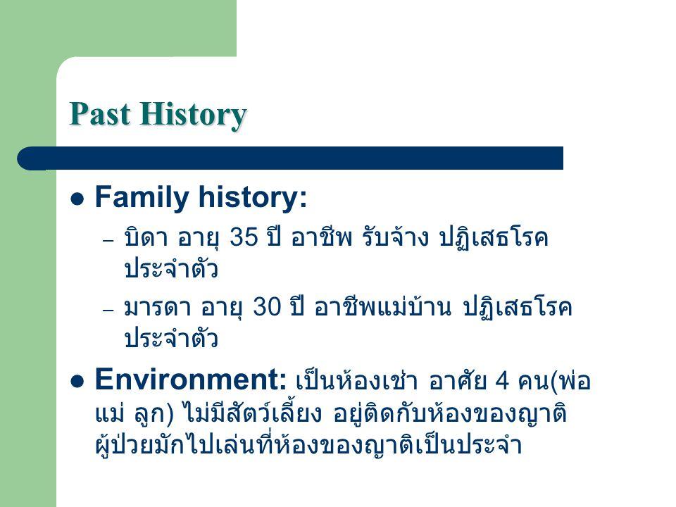 Past History Family history: – บิดา อายุ 35 ปี อาชีพ รับจ้าง ปฏิเสธโรค ประจำตัว – มารดา อายุ 30 ปี อาชีพแม่บ้าน ปฏิเสธโรค ประจำตัว Environment: เป็นห้