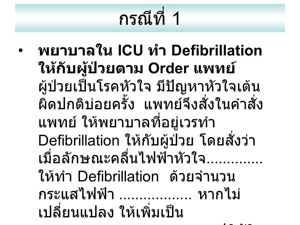 กรณีที่ 1 พยาบาลใน ICU ทำ Defibrillation ให้กับผู้ป่วยตาม Order แพทย์ ผู้ป่วยเป็นโรคหัวใจ มีปัญหาหัวใจเต้น ผิดปกติบ่อยครั้ง แพทย์จึงสั่งในคำสั่ง แพทย์