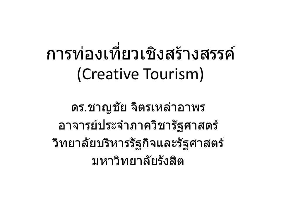 การท่องเที่ยวเชิงสร้างสรรค์ (Creative Tourism) ดร. ชาญชัย จิตรเหล่าอาพร อาจารย์ประจำภาควิชารัฐศาสตร์ วิทยาลัยบริหารรัฐกิจและรัฐศาสตร์ มหาวิทยาลัยรังสิ