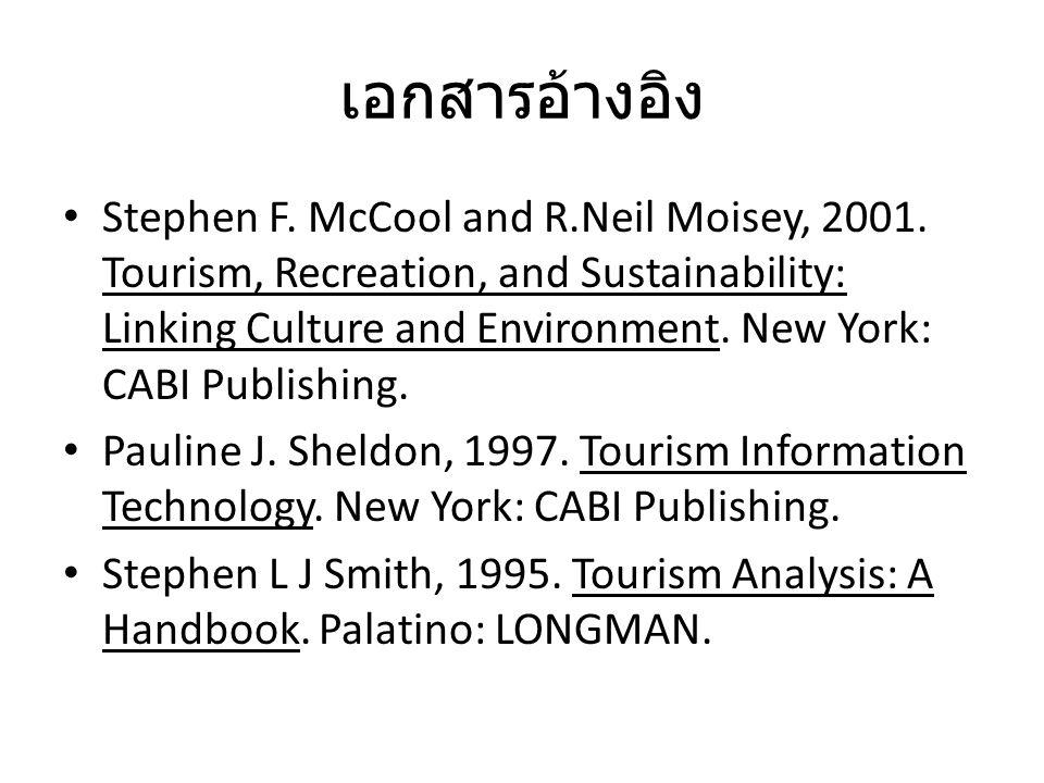 เอกสารอ้างอิง Stephen F. McCool and R.Neil Moisey, 2001. Tourism, Recreation, and Sustainability: Linking Culture and Environment. New York: CABI Publ