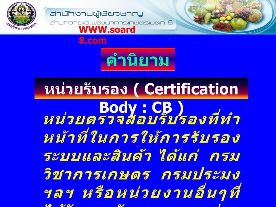 หน่วยตรวจสอบรับรองที่ทำ หน้าที่ในการให้การรับรอง ระบบและสินค้า ได้แก่ กรม วิชาการเกษตร กรมประมง ฯลฯ หรือหน่วยงานอื่นๆที่ ได้รับการรับรองจากหน่วย รับรองระบบงาน คำนิยาม หน่วยรับรอง ( Certification Body : CB ) WWW.soard 8.com