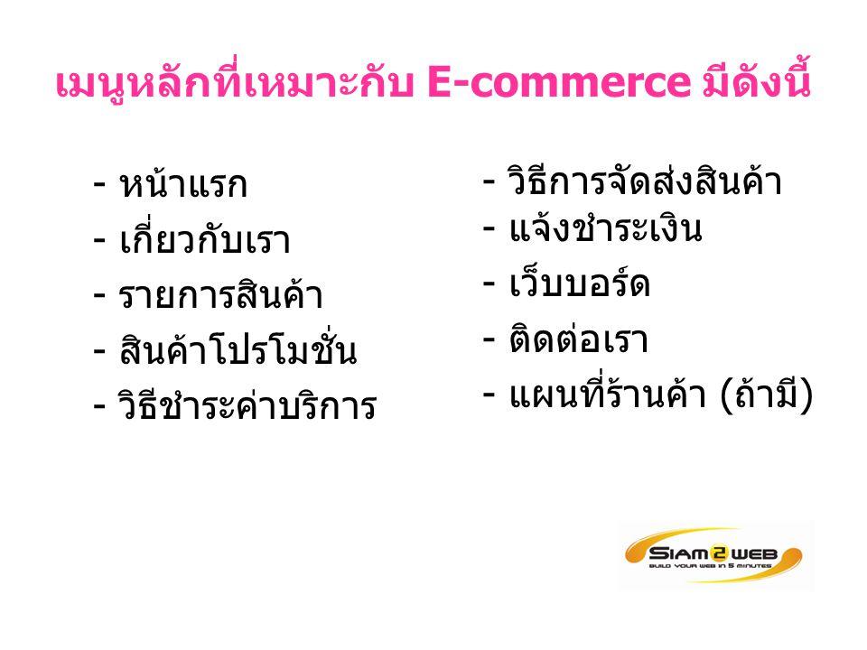 เมนูหลักที่เหมาะกับ E-commerce มีดังนี้ - หน้าแรก - เกี่ยวกับเรา - รายการสินค้า - สินค้าโปรโมชั่น - วิธีชำระค่าบริการ - วิธีการจัดส่งสินค้า - แจ้งชำระเงิน - เว็บบอร์ด - ติดต่อเรา - แผนที่ร้านค้า (ถ้ามี)