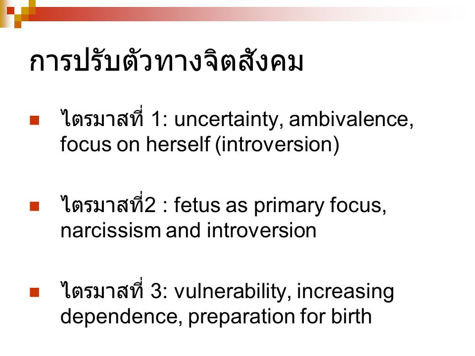 การปรับตัวทางจิตสังคม ไตรมาสที่ 1: uncertainty, ambivalence, focus on herself (introversion) ไตรมาสที่ 2 : fetus as primary focus, narcissism and introversion ไตรมาสที่ 3: vulnerability, increasing dependence, preparation for birth