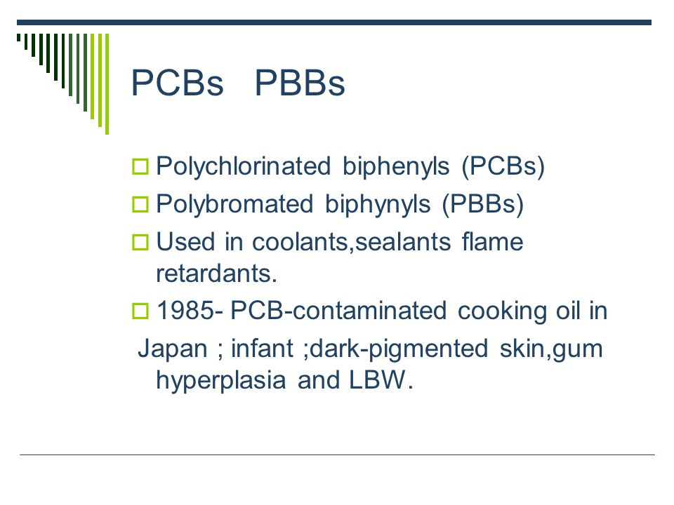 PCBs PBBs  Polychlorinated biphenyls (PCBs)  Polybromated biphynyls (PBBs)  Used in coolants,sealants flame retardants.  1985- PCB-contaminated co