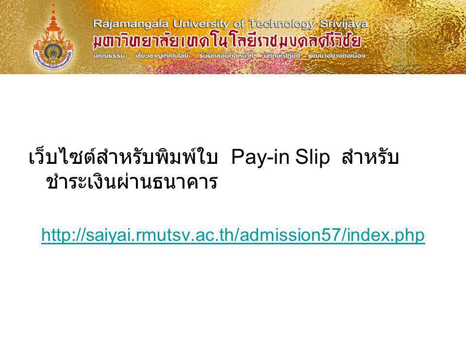 เว็บไซต์สำหรับพิมพ์ใบ Pay-in Slip สำหรับ ชำระเงินผ่านธนาคาร http://saiyai.rmutsv.ac.th/admission57/index.php