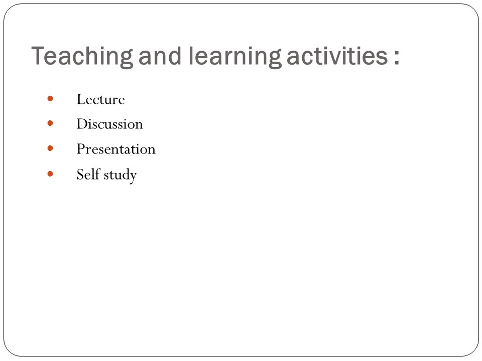 Teaching and learning activities : Lecture Discussion Presentation Self study
