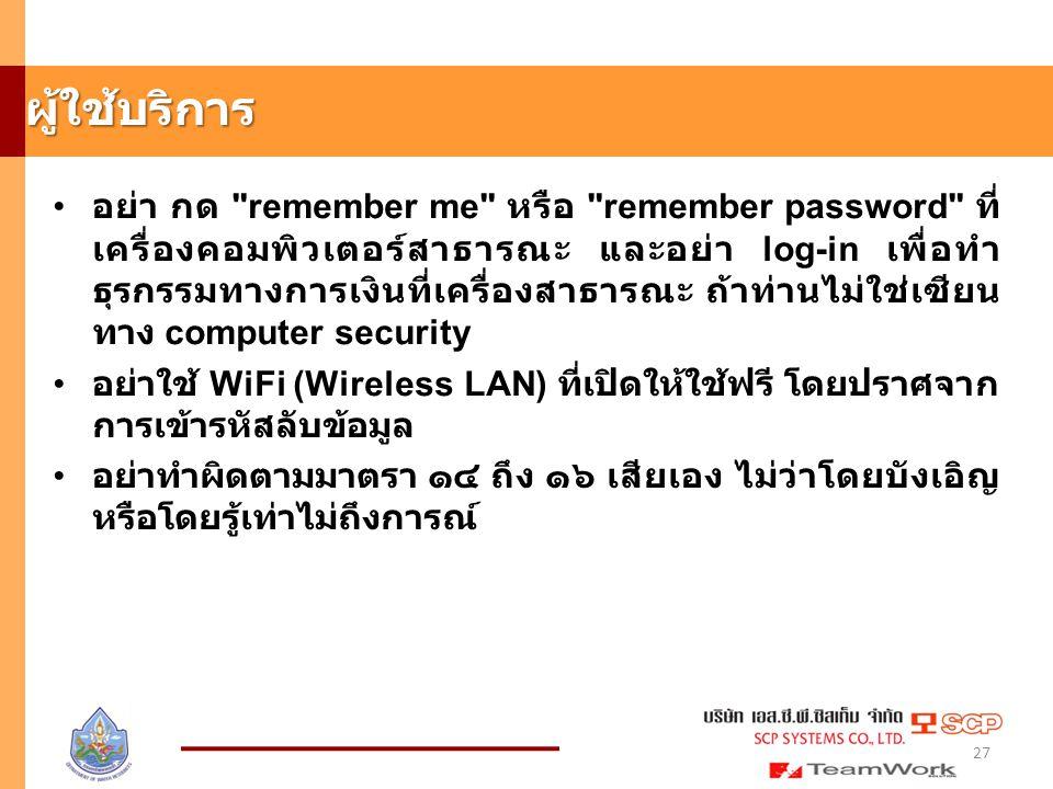 ผู้ใช้บริการ อย่า กด remember me หรือ remember password ที่ เครื่องคอมพิวเตอร์สาธารณะ และอย่า log-in เพื่อทำ ธุรกรรมทางการเงินที่เครื่องสาธารณะ ถ้าท่านไม่ใช่เซียน ทาง computer security อย่าใช้ WiFi (Wireless LAN) ที่เปิดให้ใช้ฟรี โดยปราศจาก การเข้ารหัสลับข้อมูล อย่าทำผิดตามมาตรา ๑๔ ถึง ๑๖ เสียเอง ไม่ว่าโดยบังเอิญ หรือโดยรู้เท่าไม่ถึงการณ์ 27