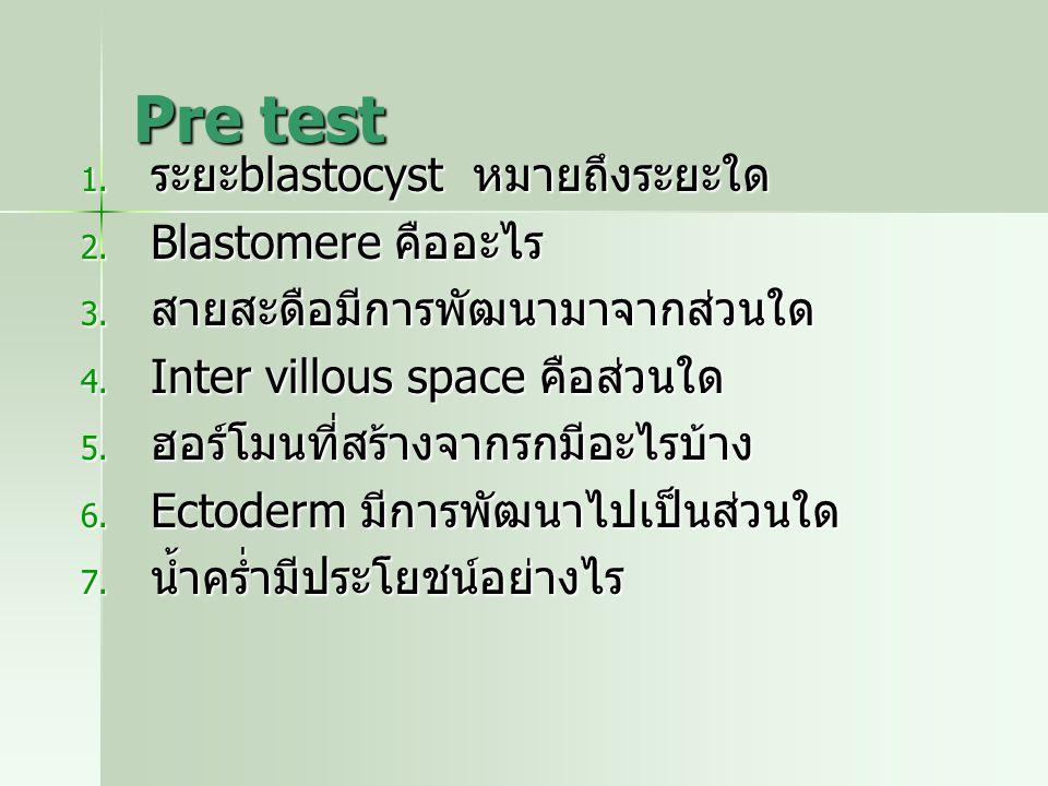 Pre test 1. ระยะ blastocyst หมายถึงระยะใด 2. Blastomere คืออะไร 3. สายสะดือมีการพัฒนามาจากส่วนใด 4. Inter villous space คือส่วนใด 5. ฮอร์โมนที่สร้างจา