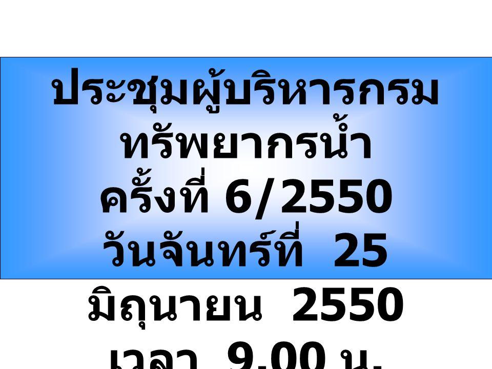ประชุมผู้บริหารกรม ทรัพยากรน้ำ ครั้งที่ 6/2550 วันจันทร์ที่ 25 มิถุนายน 2550 เวลา 9.00 น.