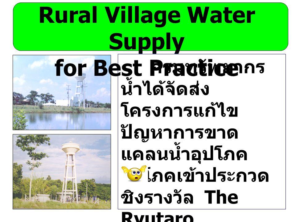 กรมทรัพยากร น้ำได้จัดส่ง โครงการแก้ไข ปัญหาการขาด แคลนน้ำอุปโภค บริโภคเข้าประกวด ชิงรางวัล The Ryutaro Hashimoto APFED Awards คาดว่าจะทราบ ผลประมาณ เดือน สิงหาคม นี้ Rural Village Water Supply for Best Practice