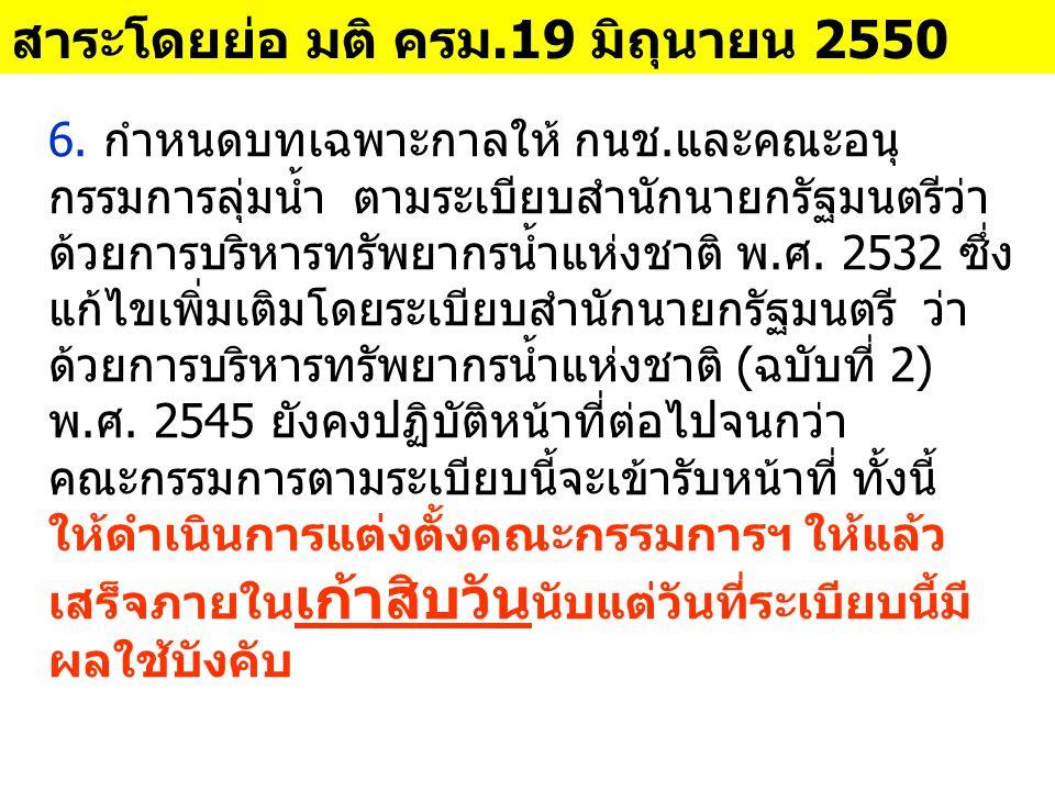 6. กำหนดบทเฉพาะกาลให้ กนช.และคณะอนุ กรรมการลุ่มน้ำ ตามระเบียบสำนักนายกรัฐมนตรีว่า ด้วยการบริหารทรัพยากรน้ำแห่งชาติ พ.ศ. 2532 ซึ่ง แก้ไขเพิ่มเติมโดยระเ