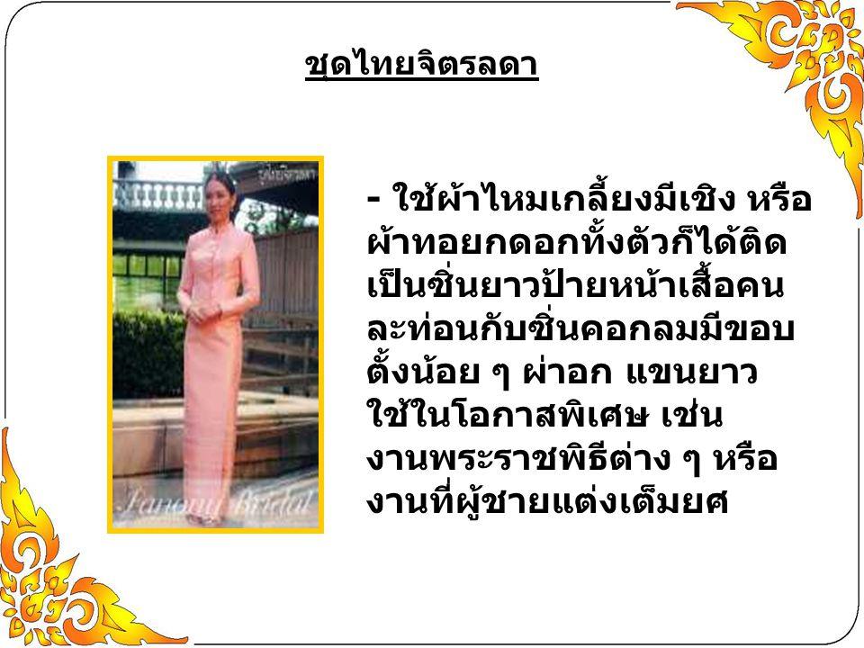 ชุดไทยจิตรลดา - ใช้ผ้าไหมเกลี้ยงมีเชิง หรือ ผ้าทอยกดอกทั้งตัวก็ได้ติด เป็นซิ่นยาวป้ายหน้าเสื้อคน ละท่อนกับซิ่นคอกลมมีขอบ ตั้งน้อย ๆ ผ่าอก แขนยาว ใช้ใน