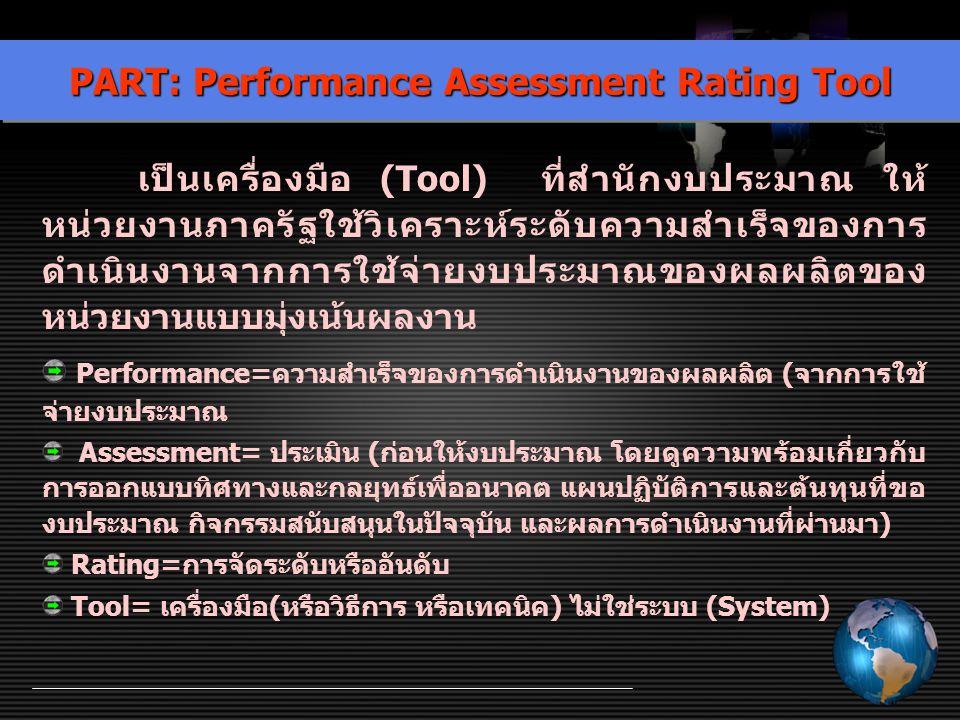 PART: Performance Assessment Rating Tool เป็นเครื่องมือ (Tool) ที่สำนักงบประมาณ ให้ หน่วยงานภาครัฐใช้วิเคราะห์ระดับความสำเร็จของการ ดำเนินงานจากการใช้
