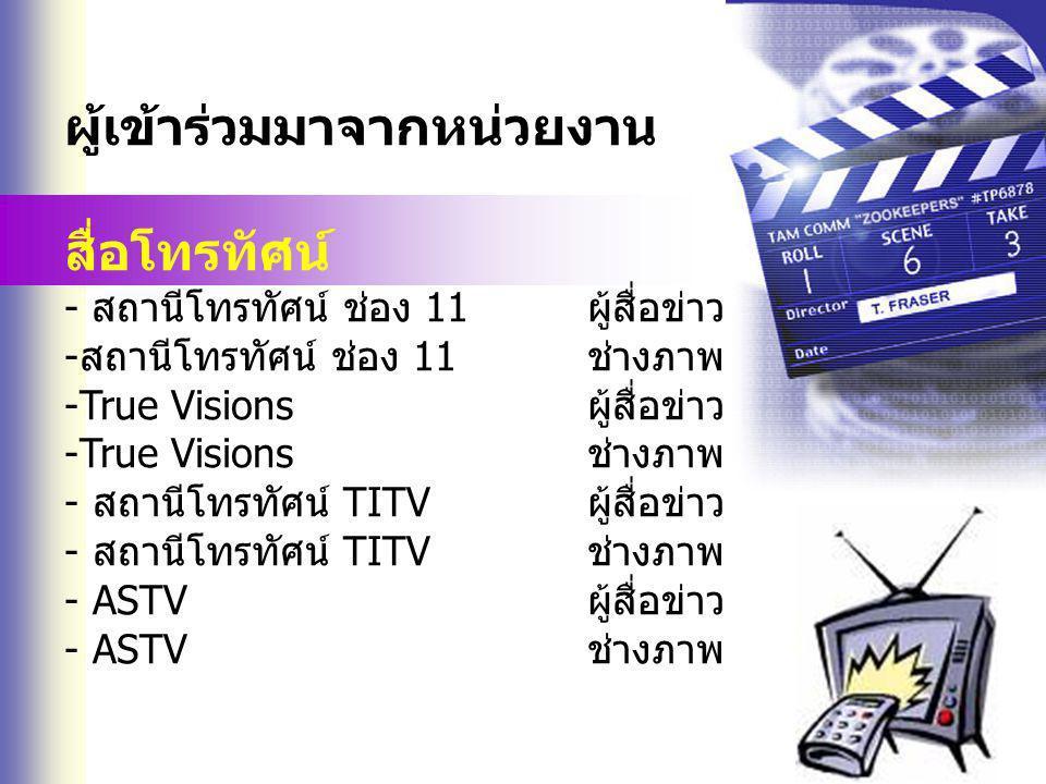ผู้เข้าร่วมมาจากหน่วยงาน สื่อโทรทัศน์ - สถานีโทรทัศน์ ช่อง 11ผู้สื่อข่าว -สถานีโทรทัศน์ ช่อง 11ช่างภาพ -True Visionsผู้สื่อข่าว -True Visionsช่างภาพ - สถานีโทรทัศน์ TITVผู้สื่อข่าว - สถานีโทรทัศน์ TITVช่างภาพ - ASTVผู้สื่อข่าว - ASTVช่างภาพ