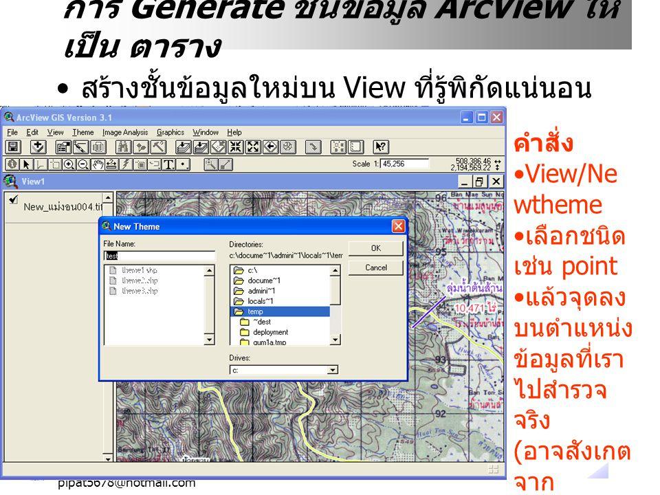 pipat5678@hotmail.com การ Generate ชั้นข้อมูล ArcView ให้ เป็น ตาราง สร้างชั้นข้อมูลใหม่บน View ที่รู้พิกัดแน่นอน คำสั่ง View/Ne wtheme เลือกชนิด เช่น point แล้วจุดลง บนตำแหน่ง ข้อมูลที่เรา ไปสำรวจ จริง ( อาจสังเกต จาก landmark)
