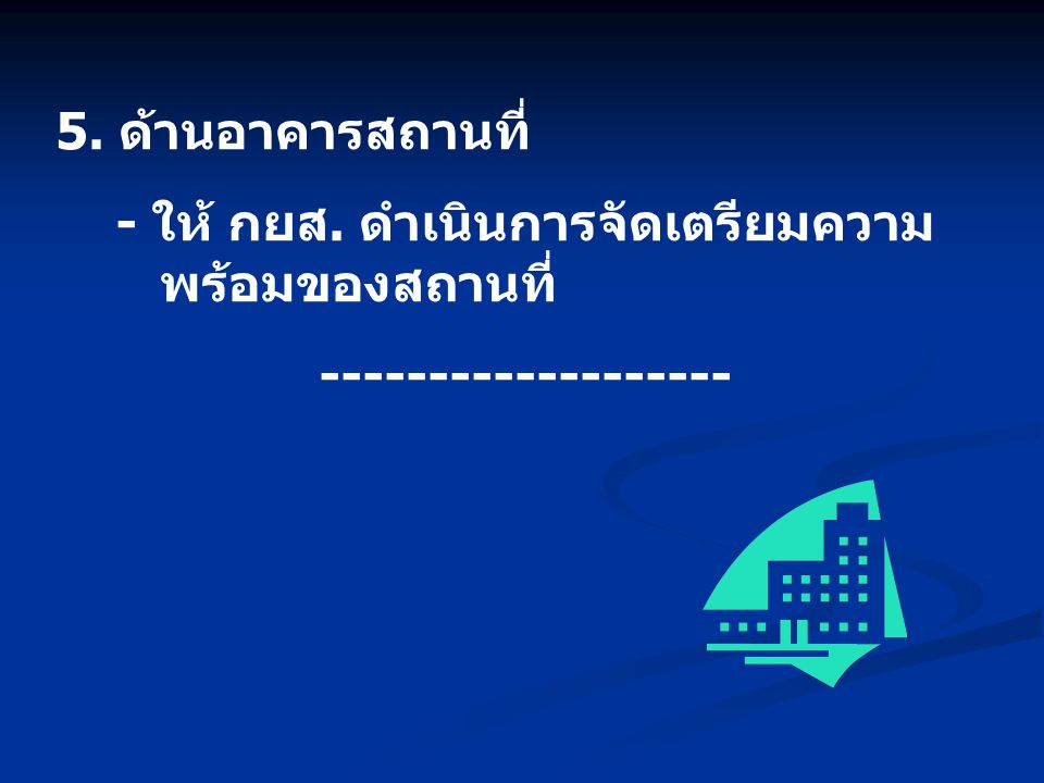 5. ด้านอาคารสถานที่ - ให้ กยส. ดำเนินการจัดเตรียมความ พร้อมของสถานที่ -------------------
