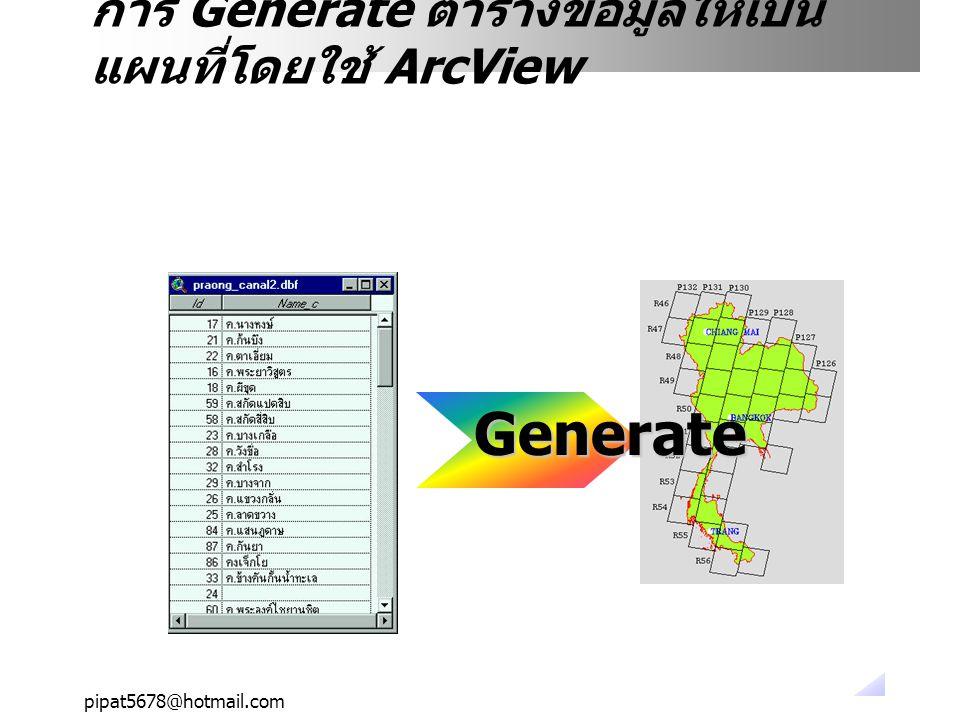 pipat5678@hotmail.com อย่างไรก็ดีจะเห็นได้ว่าข้อมูลตารางได้ถูก นำมาเขียนเป็นแผนที่เรียบร้อยแล้ว การ Generate ตารางข้อมูลให้เป็น แผนที่โดยใช้ ArcView