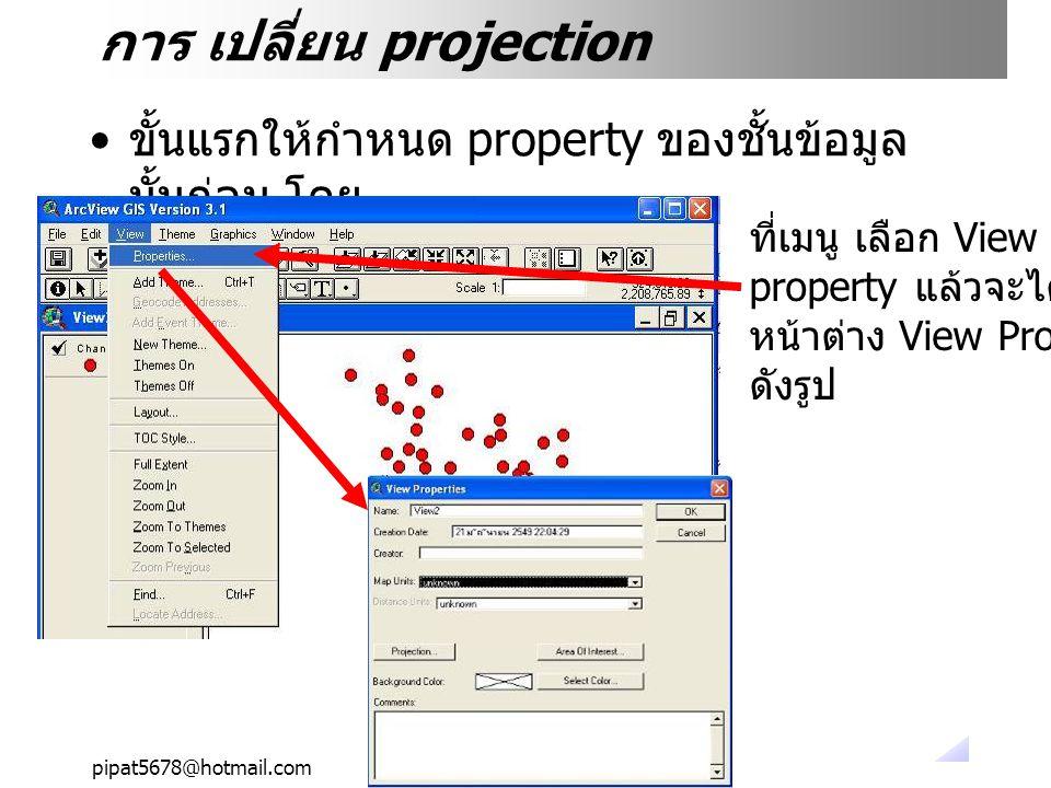 pipat5678@hotmail.com การ เปลี่ยน projection ขั้นแรกให้กำหนด property ของชั้นข้อมูล นั้นก่อน โดย ที่เมนู เลือก View แล้วเลือก property แล้วจะได้ หน้าต่าง View Property ดังรูป