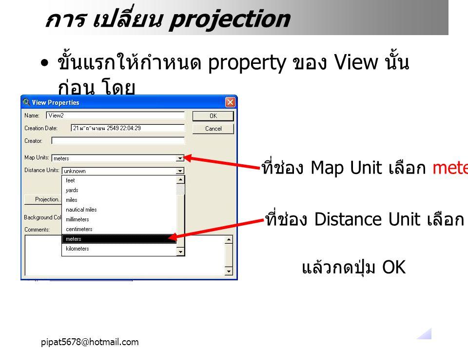 pipat5678@hotmail.com การ เปลี่ยน projection ขั้นแรกให้กำหนด property ของ View นั้น ก่อน โดย ที่ช่อง Distance Unit เลือก meter ที่ช่อง Map Unit เลือก meter แล้วกดปุ่ม OK
