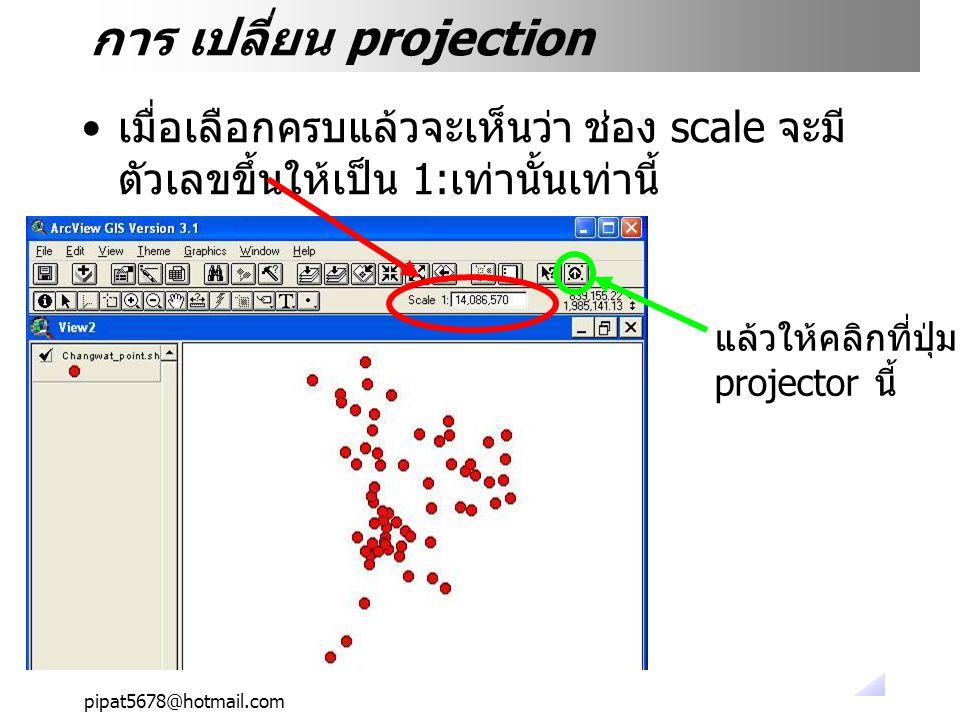 pipat5678@hotmail.com การ เปลี่ยน projection เมื่อเลือกครบแล้วจะเห็นว่า ช่อง scale จะมี ตัวเลขขึ้นให้เป็น 1: เท่านั้นเท่านี้ แล้วให้คลิกที่ปุ่ม projector นี้