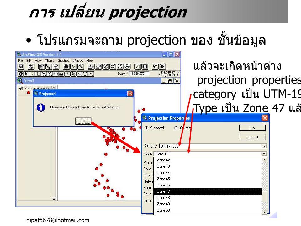 pipat5678@hotmail.com การ เปลี่ยน projection โปรแกรมจะถาม projection ของ ชั้นข้อมูล เดิมให้ตอบ OK แล้วจะเกิดหน้าต่าง projection properties ให้เลือก category เป็น UTM-1983 Type เป็น Zone 47 แล้ว OK
