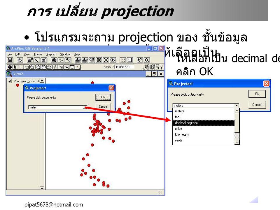 pipat5678@hotmail.com การ เปลี่ยน projection โปรแกรมจะถาม projection ของ ชั้นข้อมูล ใหม่ (output) ที่จะเกิดขึ้นให้เลือกเป็น ให้เลือกเป็น decimal degree แล้ว คลิก OK